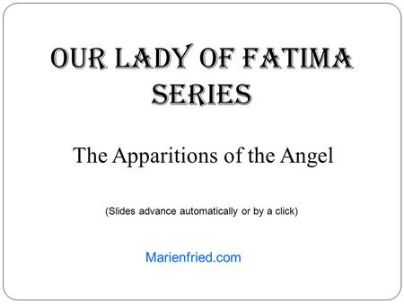 Our lady oF Fatima Series The Apparitions of the Angel Marienfried.com (Slides advance automatically or by a click)