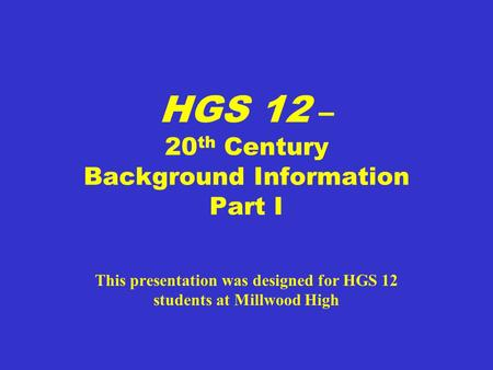 HGS 12 – 20 th Century Background Information Part I This presentation was designed for HGS 12 students at Millwood High.