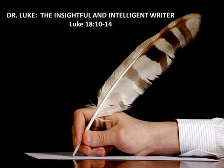 DR. LUKE: THE INSIGHTFUL AND INTELLIGENT WRITER Luke 18:10-14.