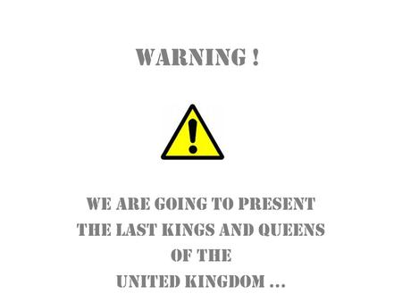 Warning ! We are going to present the last kings and queens of the United Kingdom …