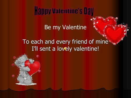 To each and every friend of mine I'll sent a lovely valentine! Be my Valentine.