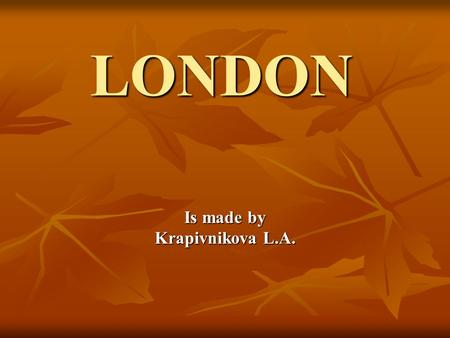 "LONDON Is made by Krapivnikova L.A.. London is the capital of Great Britain. ""When a man is tired of London he is tired of life"". ""When a man is tired."