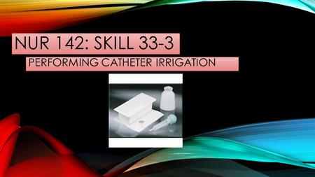 NUR 142: SKILL 33-3 PERFORMING CATHETER IRRIGATION.