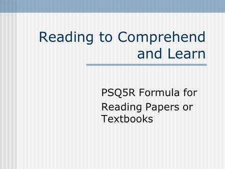 Reading to Comprehend and Learn PSQ5R Formula for Reading Papers or Textbooks.