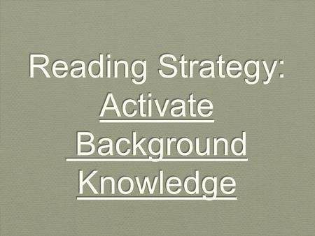 Reading Strategy: Activate Background Knowledge. Activating your Background knowledge is an important reading strategy.