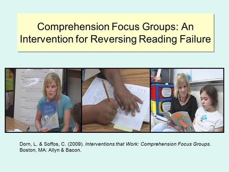 Comprehension Focus Groups: An Intervention for Reversing Reading Failure Dorn, L. & Soffos, C. (2009). Interventions that Work: Comprehension Focus Groups.