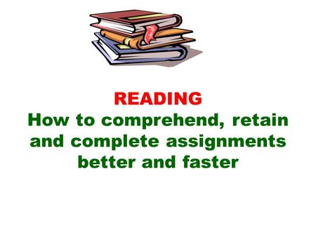READING How to comprehend, retain and complete assignments better and faster.