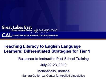 Teaching Literacy to English Language Learners: Differentiated Strategies for Tier 1 Response to Instruction Pilot School Training July 22-23, 2010 Indianapolis,