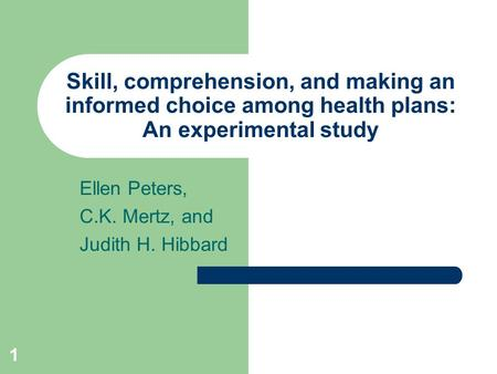 1 Skill, comprehension, and making an informed choice among health plans: An experimental study Ellen Peters, C.K. Mertz, and Judith H. Hibbard.