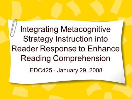Integrating Metacognitive Strategy Instruction into Reader Response to Enhance Reading Comprehension EDC425 - January 29, 2008.