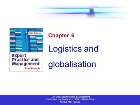 Use with Export Practice & Management Fifth Edition by Alan Branch ISBN 1–84480–081–4 © 2006 Alan Branch Chapter 6 Logistics and globalisation.