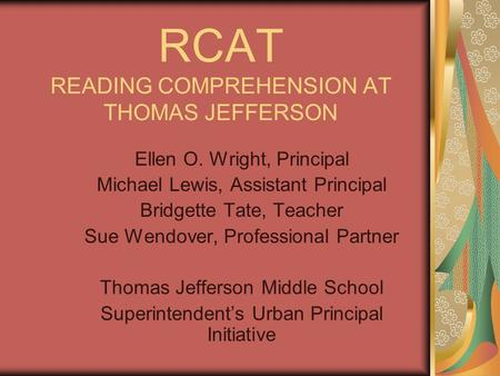 RCAT READING COMPREHENSION AT THOMAS JEFFERSON Ellen O. Wright, Principal Michael Lewis, Assistant Principal Bridgette Tate, Teacher Sue Wendover, Professional.