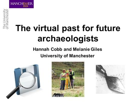 The virtual past for future archaeologists Hannah Cobb and Melanie Giles University of Manchester.