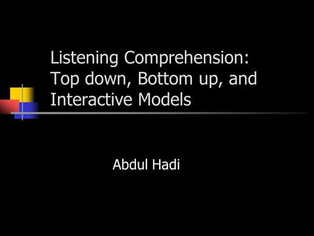 Listening Comprehension: Top down, Bottom up, and Interactive Models Abdul Hadi.