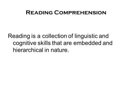 Reading Comprehension Reading is a collection of linguistic and cognitive skills that are embedded and hierarchical in nature.
