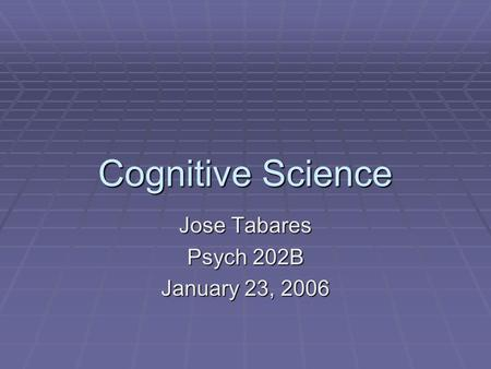 Cognitive Science Jose Tabares Psych 202B January 23, 2006.