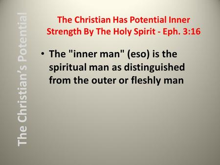 The Christian Has Potential Inner Strength By The Holy Spirit - Eph. 3:16 The inner man (eso) is the spiritual man as distinguished from the outer or.