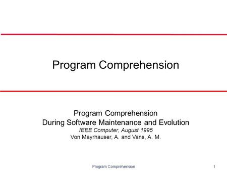 Program Comprehension1 Program Comprehension During Software Maintenance and Evolution IEEE Computer, August 1995 Von Mayrhauser, A. and Vans, A. M.