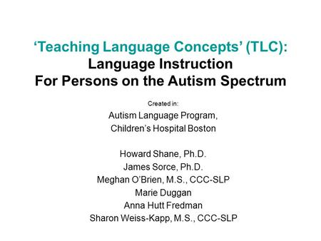 Created in: Autism Language Program, Children's Hospital Boston Howard Shane, Ph.D. James Sorce, Ph.D. Meghan O'Brien, M.S., CCC-SLP Marie Duggan Anna.