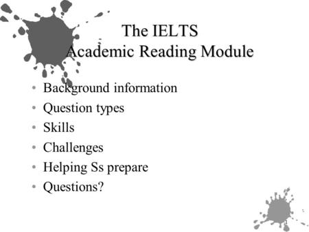 1 The IELTS Academic Reading Module Background information Question types Skills Challenges Helping Ss prepare Questions?