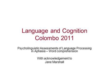 Language and Cognition Colombo 2011 Psycholinguistic Assessments of Language Processing in Aphasia – Word comprehension With acknowledgement to Jane Marshall.