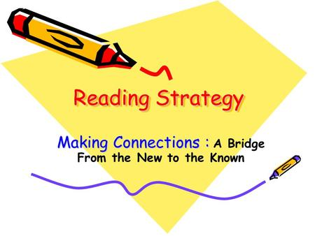 Reading Strategy Making Connections : Making Connections : A Bridge From the New to the Known.
