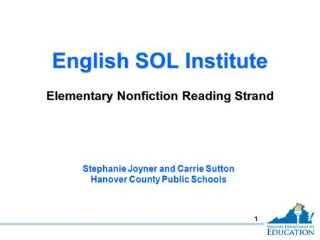 1 English SOL Institute Elementary Nonfiction Reading Strand English SOL Institute Elementary Nonfiction Reading Strand Stephanie Joyner and Carrie Sutton.
