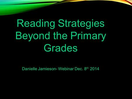 Reading Strategies Beyond the Primary Grades Danielle Jamieson- Webinar Dec. 8 th 2014.