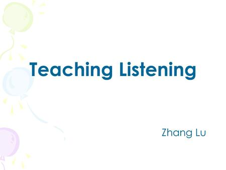 Teaching Listening Zhang Lu. What Do We Listen? In groups of four, discuss what we listen 1.in real life 2.in the classroom.