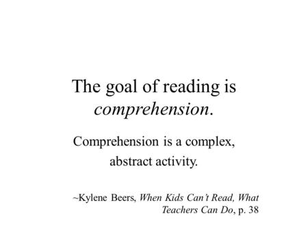 The goal of reading is comprehension. Comprehension is a complex, abstract activity. ~Kylene Beers, When Kids Can't Read, What Teachers Can Do, p. 38.