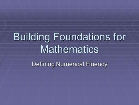Building Foundations for Mathematics Defining Numerical Fluency.