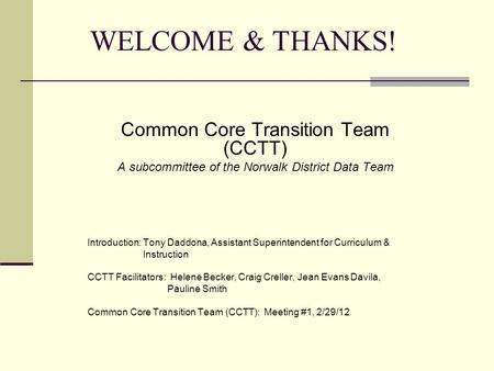 WELCOME & THANKS! Common Core Transition Team (CCTT) A subcommittee of the Norwalk District Data Team Introduction: Tony Daddona, Assistant Superintendent.