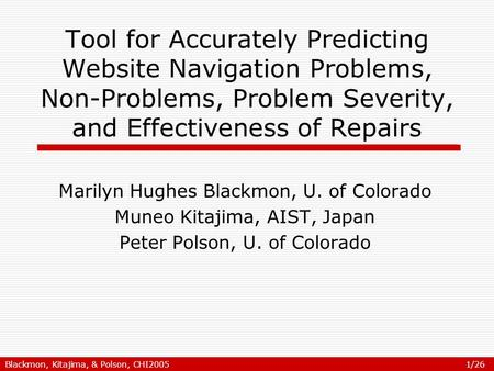 Blackmon, Kitajima, & Polson, CHI2005 1/26 Tool for Accurately Predicting Website Navigation Problems, Non-Problems, Problem Severity, and Effectiveness.