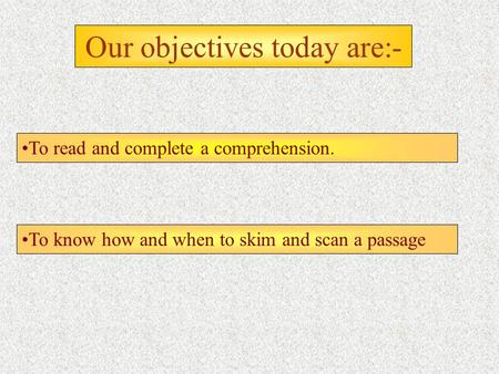 Our objectives today are:- To read and complete a comprehension. To know how and when to skim and scan a passage.