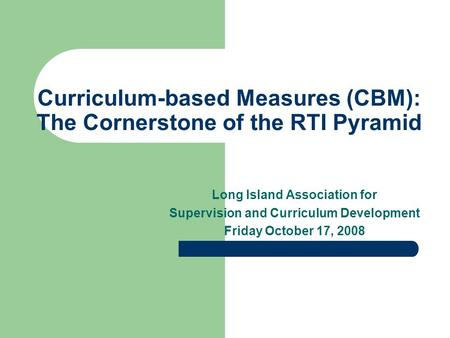 Curriculum-based Measures (CBM): The Cornerstone of the RTI Pyramid Long Island Association for Supervision and Curriculum Development Friday October 17,