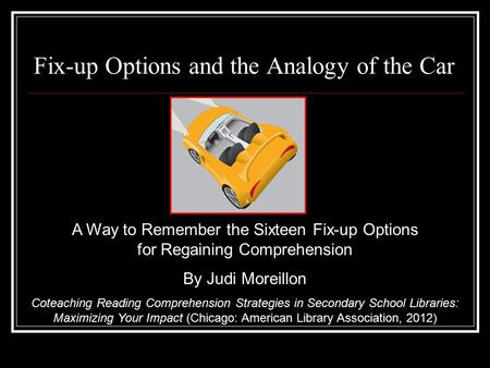 Fix-up Options and the Analogy of the Car A Way to Remember the Sixteen Fix-up Options for Regaining Comprehension By Judi Moreillon Coteaching Reading.
