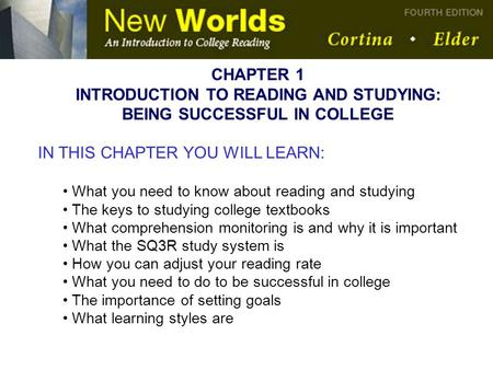 CHAPTER 1 INTRODUCTION TO READING AND STUDYING: BEING SUCCESSFUL IN COLLEGE IN THIS CHAPTER YOU WILL LEARN: What you need to know about reading and studying.