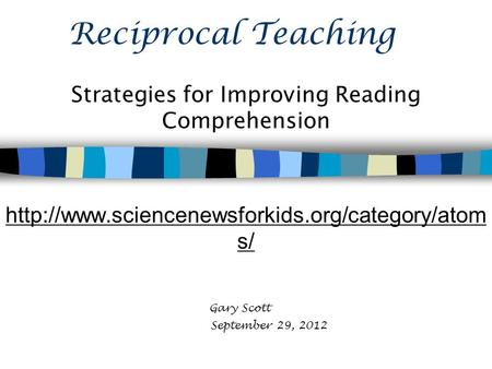 Reciprocal Teaching Strategies for Improving Reading Comprehension  s/ Gary Scott September 29, 2012.