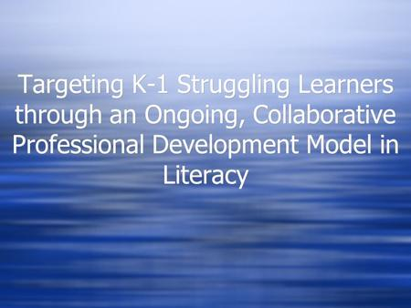 Targeting K-1 Struggling Learners through an Ongoing, Collaborative Professional Development Model in Literacy.