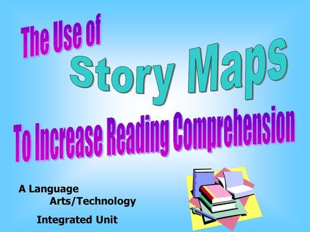 A Language Arts/Technology Integrated Unit We are going to learn about story maps and how useful they can be in reading. We will also learn how to create.