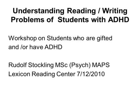 Understanding Reading / Writing Problems of Students with ADHD Workshop on Students who are gifted and /or have ADHD Rudolf Stockling MSc (Psych) MAPS.