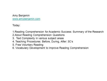 Amy Benjamin www.amybenjamin.com Today: 1.Reading Comprehension for Academic Success: Summary of the Research 2.About Reading Comprehension Questions 3.