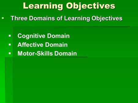 Learning Objectives  Three Domains of Learning Objectives   Cognitive Domain   Affective Domain   Motor-Skills Domain.