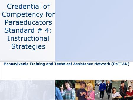Credential of Competency for Paraeducators Standard # 4: Instructional Strategies Pennsylvania Training and Technical Assistance Network (PaTTAN)