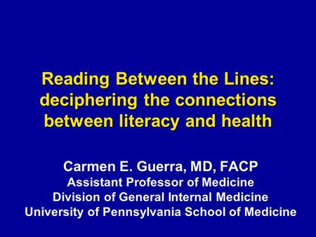 Reading Between the Lines: deciphering the connections between literacy and health Carmen E. Guerra, MD, FACP Assistant Professor of Medicine Division.