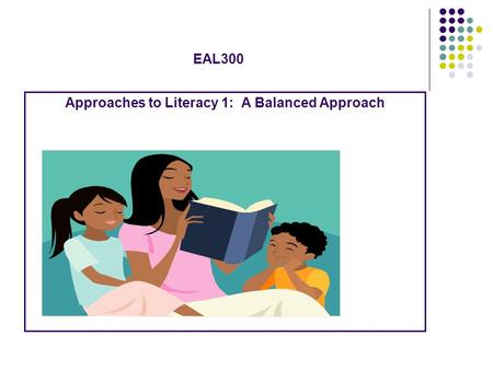 EAL300 Approaches to Literacy 1: A Balanced Approach.