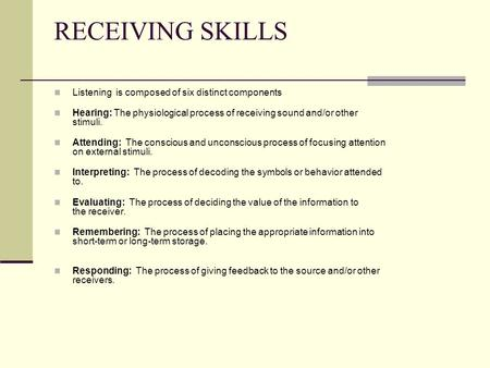 RECEIVING SKILLS Listening is composed of six distinct components Hearing: The physiological process of receiving sound and/or other stimuli. Attending:
