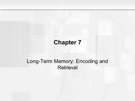 Chapter 7 Long-Term Memory: Encoding and Retrieval.