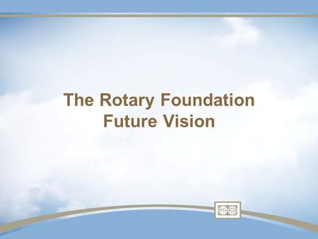The Rotary Foundation Future Vision. Not as cataclysmic as portrayed Keep simple – mission unchanged More local control and also responsibility.