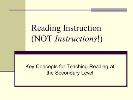 Reading Instruction (NOT Instructions!) Key Concepts for Teaching Reading at the Secondary Level.